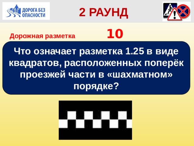 2 РАУНД Дорожная разметка         10 Что означает разметка 1.25 в виде квадратов, расположенных поперёк проезжей части в «шахматном» порядке?