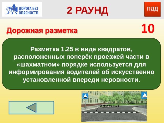 2 РАУНД Разметка 1.25 в виде квадратов, расположенных поперёк проезжей части в «шахматном» порядке используется для информирования водителей об искусственно установленной впереди неровности.  Пешеходный переход – «Зебра» (пдд, разметка 1.14.1, 1.14.2)