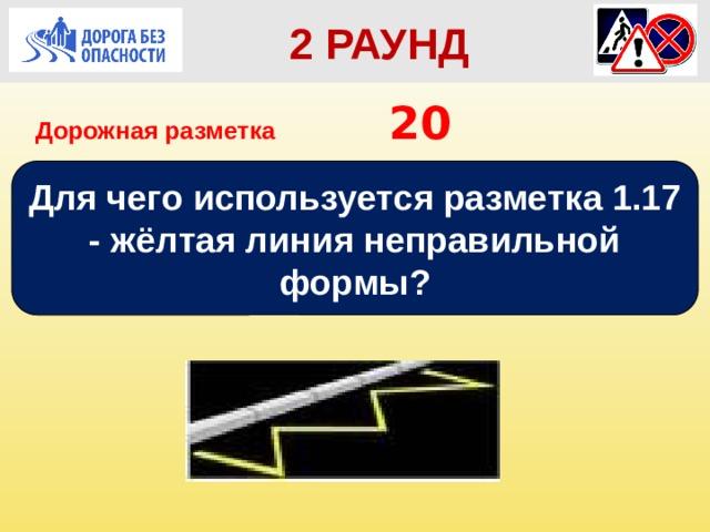 2 РАУНД Дорожная разметка         20 Для чего используется разметка 1.17 - жёлтая линия неправильной формы?