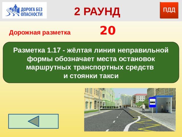 2 РАУНД Дорожная разметка         20 Разметка 1.17 - жёлтая линия неправильной формы обозначает места остановок маршрутных транспортных средств и стоянки такси