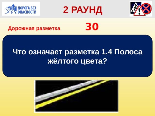 2 РАУНД Дорожная разметка         30 Что означает разметка 1.4 Полоса жёлтого цвета?