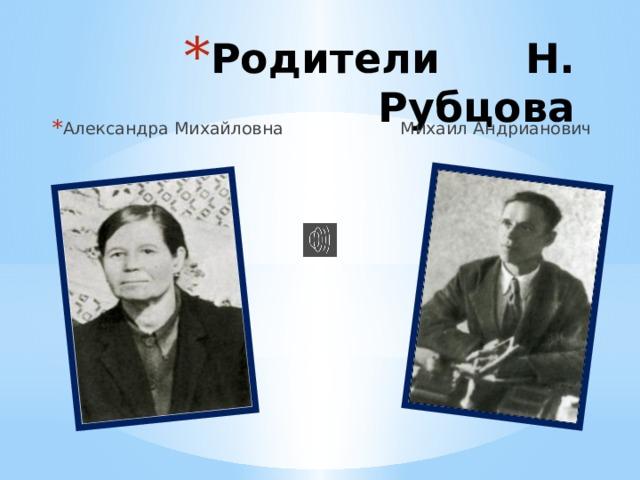 Родители Н. Рубцова Александра Михайловна Михаил Андрианович