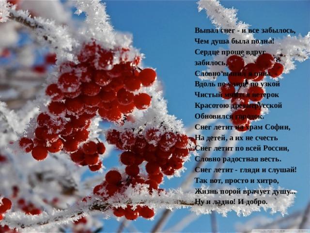 Выпал снег - и все забылось,  Чем душа была полна!  Сердце проще вдруг забилось,  Словно выпил я вина.  Вдоль по улице по узкой  Чистый мчится ветерок  Красотою древнерусской  Обновился городок.  Снег летит на храм Софии,  На детей, а их не счесть  Снег летит по всей России,  Словно радостная весть.  Снег летит - гляди и слушай!  Так вот, просто и хитро,  Жизнь порой врачует душу...  Ну и ладно! И добро.