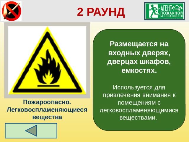 2 РАУНД Размещается на входных дверях, дверцах шкафов, емкостях.  Используется для привлечения внимания к помещениям с легковоспламеняющимися веществами. Пожароопасно. Легковоспламеняющиеся вещества