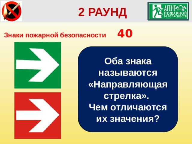 2 РАУНД Знаки пожарной безопасности  40 Оба знака называются «Направляющая стрелка». Чем отличаются их значения?