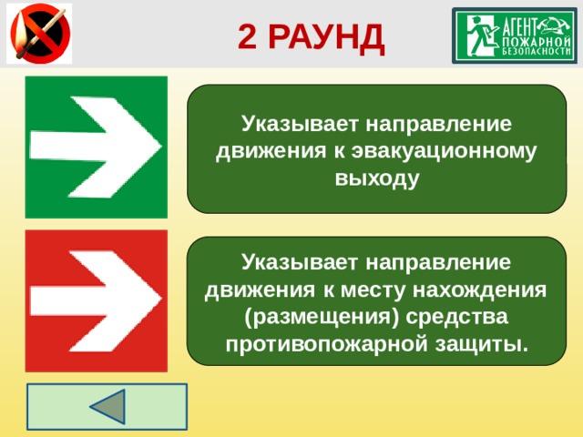 2 РАУНД Указывает направление движения к эвакуационному выходу Указывает направление движения к месту нахождения (размещения) средства противопожарной защиты.