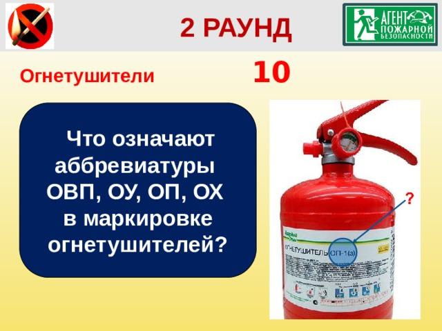 2 РАУНД Огнетушители        10  Что означают аббревиатуры ОВП, ОУ, ОП, ОХ в маркировке огнетушителей?