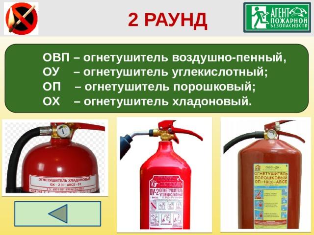 2 РАУНД ОВП – огнетушитель воздушно-пенный, ОУ – огнетушитель углекислотный; ОП – огнетушитель порошковый; ОХ – огнетушитель хладоновый.