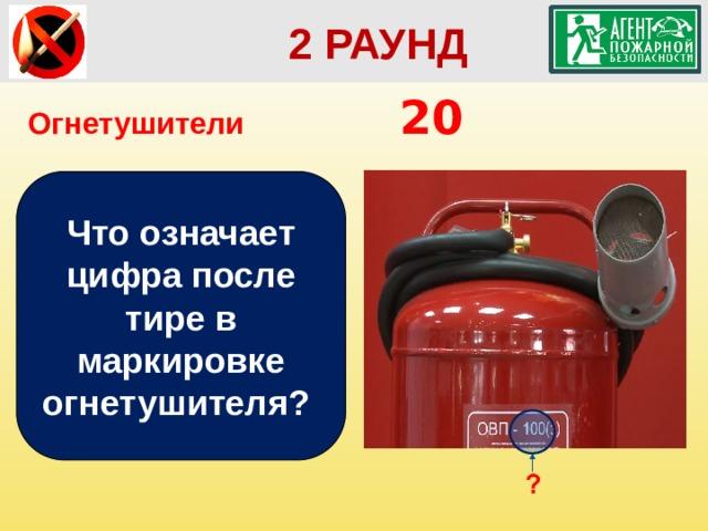 2 РАУНД Огнетушители        20 Что означает цифра после тире в маркировке огнетушителя?