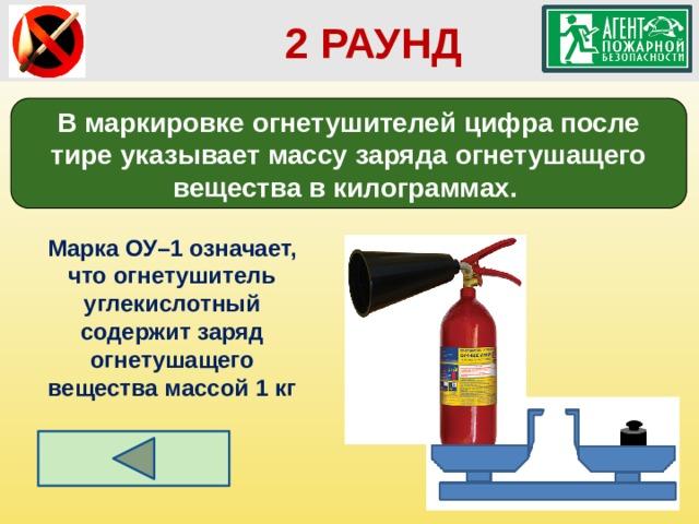 2 РАУНД В маркировке огнетушителей цифра после тире указывает массу заряда огнетушащего вещества в килограммах. Марка ОУ–1 означает, что огнетушитель углекислотный содержит заряд огнетушащего вещества массой 1 кг