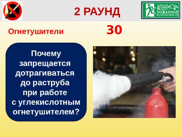 2 РАУНД Огнетушители       30 Почему запрещается дотрагиваться до раструба при работе с углекислотным огнетушителем?