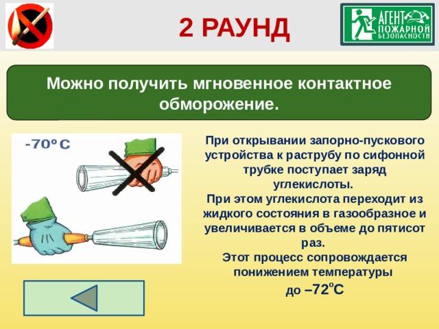 2 РАУНД Можно получить мгновенное контактное обморожение. При открывании запорно-пускового устройства к раструбу по сифонной трубке поступает заряд углекислоты. При этом углекислота переходит из жидкого состояния в газообразное и увеличивается в объеме до пятисот раз. Этот процесс сопровождается понижением температуры до –72 о С