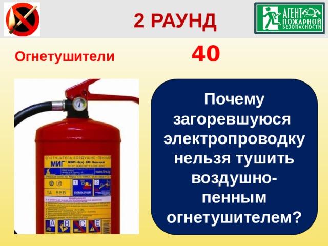 2 РАУНД Огнетушители       40 Почему загоревшуюся электропроводку нельзя тушить воздушно-пенным огнетушителем?
