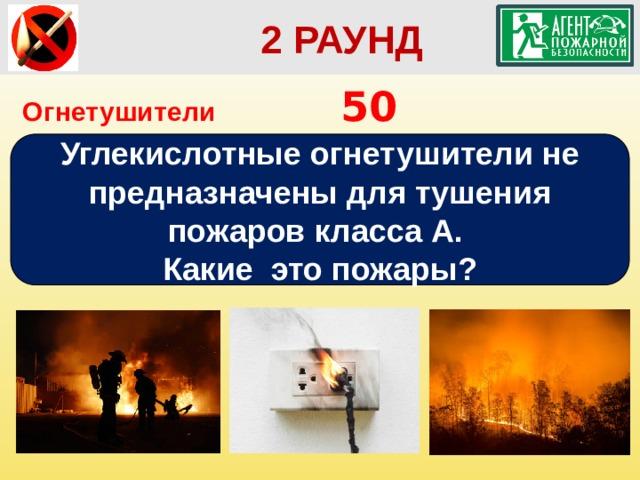2 РАУНД Огнетушители        50 Углекислотные огнетушители не предназначены для тушения пожаров класса А. Какие это пожары?
