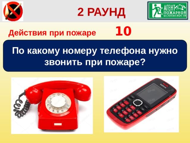 2 РАУНД Действия при пожаре    10 По какому номеру телефона нужно звонить при пожаре?