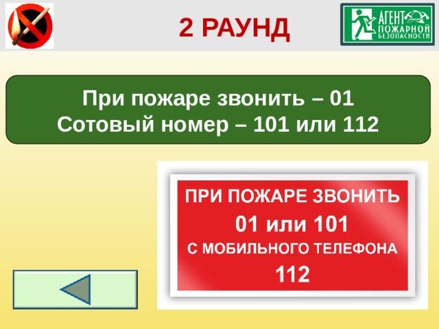 2 РАУНД При пожаре звонить – 01 Сотовый номер – 101 или 112
