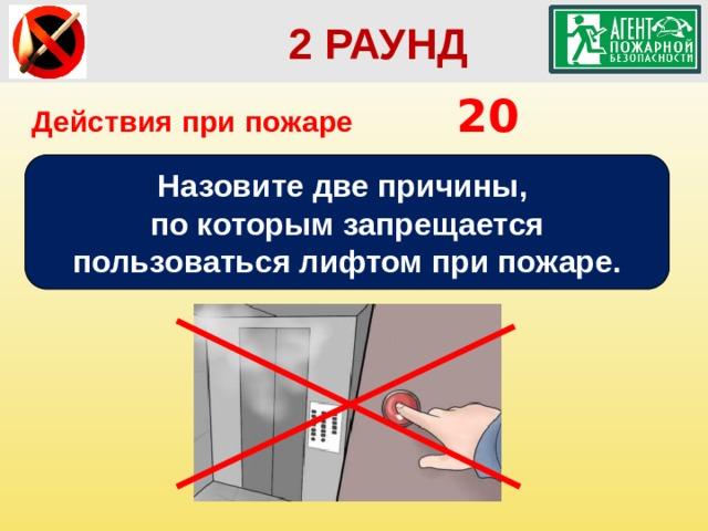 2 РАУНД Действия при пожаре      20 Назовите две причины, по которым запрещается пользоваться лифтом при пожаре.