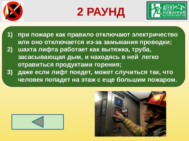 2 РАУНД при пожаре как правило отключают электричество или оно отключается из-за замыкания проводки; шахта лифта работает как вытяжка, труба, засасывающая дым, и находясь в ней легко отравиться продуктами горения;  даже если лифт поедет, может случиться так, что человек попадет на этаж с еще большим пожаром.