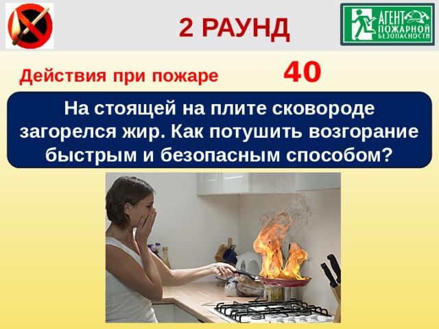 2 РАУНД Действия при пожаре      40 На стоящей на плите сковороде загорелся жир. Как потушить возгорание быстрым и безопасным способом?