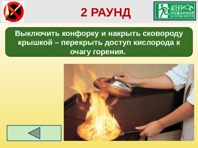 2 РАУНД Выключить конфорку и накрыть сковороду крышкой – перекрыть доступ кислорода к очагу горения.
