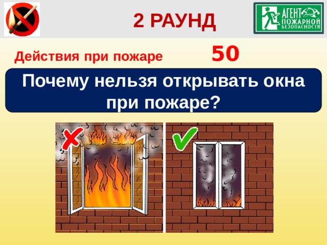 2 РАУНД Действия при пожаре      50 Почему нельзя открывать окна при пожаре?