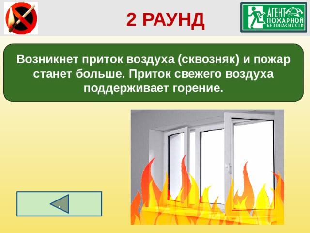 2 РАУНД Возникнет приток воздуха (сквозняк) и пожар станет больше. Приток свежего воздуха поддерживает горение. ,