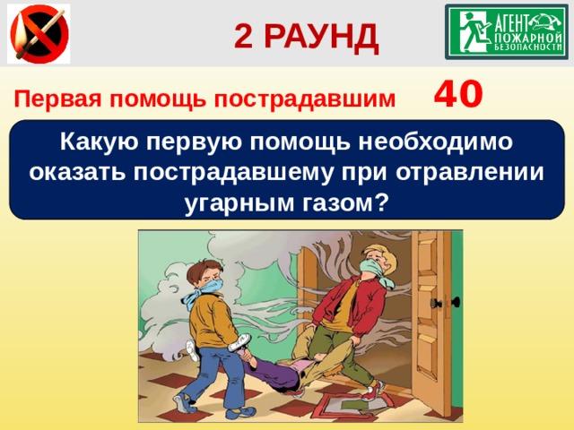 2 РАУНД Первая помощь пострадавшим   40 Какую первую помощь необходимо оказать пострадавшему при отравлении угарным газом?
