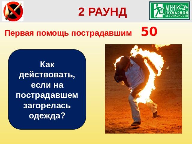 2 РАУНД  2 РАУНД Первая помощь пострадавшим   50 Как действовать, если на пострадавшем загорелась одежда?