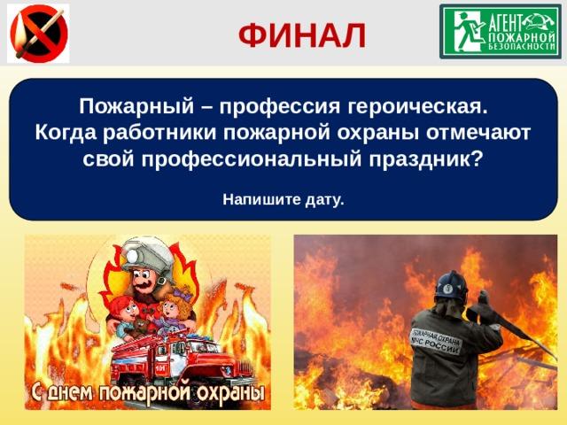ФИНАЛ Пожарный – профессия героическая. Когда работники пожарной охраны отмечают свой профессиональный праздник?  Напишите дату.