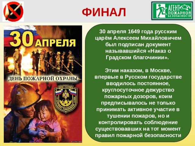 ФИНАЛ 30 апреля 1649 года русским царём Алексеем Михайловичем был подписан документ называвшийся «Наказ о Градском благочинии».  Этим наказом, в Москве, впервые в Русском государстве вводилось постоянное, круглосуточное дежурство пожарных дозоров, коим предписывалось не только принимать активное участие в тушении пожаров, но и контролировать соблюдение существовавших на тот момент правил пожарной безопасности
