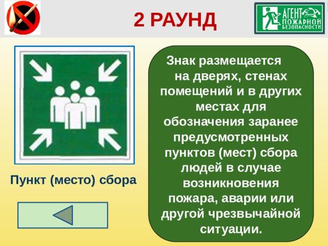 2 РАУНД Знак размещается на дверях, стенах помещений и в других местах для обозначения заранее предусмотренных пунктов (мест) сбора людей в случае возникновения пожара, аварии или другой чрезвычайной ситуации. Пункт (место) сбора