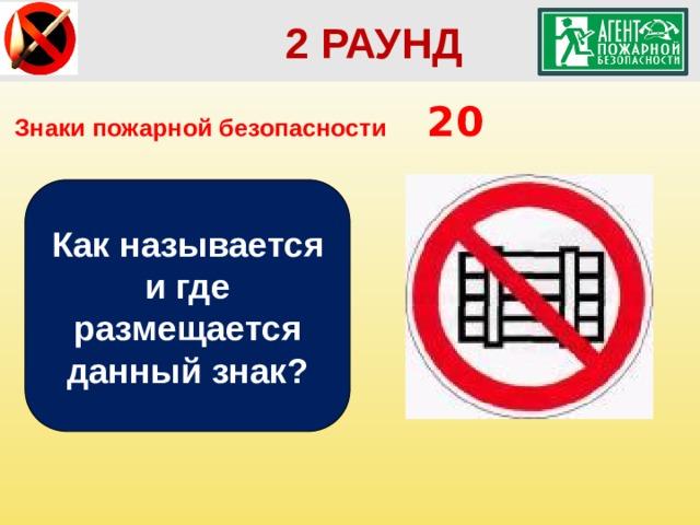 2 РАУНД Знаки пожарной безопасности  20 Как называется и где размещается данный знак?