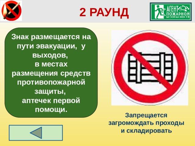 2 РАУНД Знак размещается на пути эвакуации, у выходов, в местах размещения средств противопожарной защиты, аптечек первой помощи. Запрещается загромождать проходы и складировать