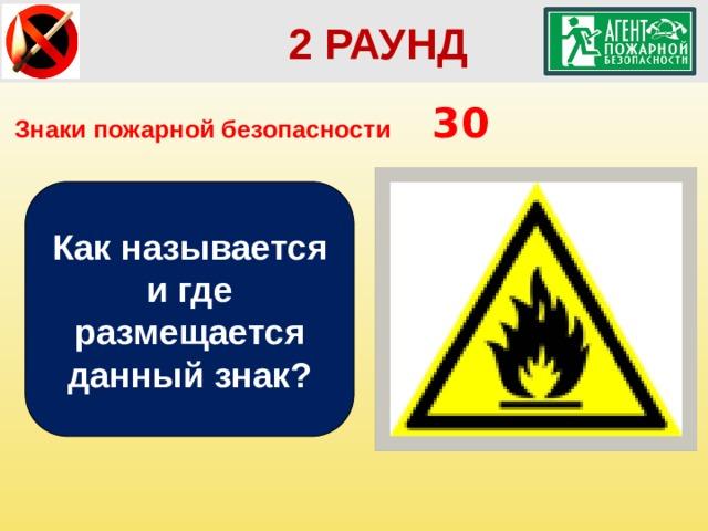 2 РАУНД Знаки пожарной безопасности  30 Как называется и где размещается данный знак?