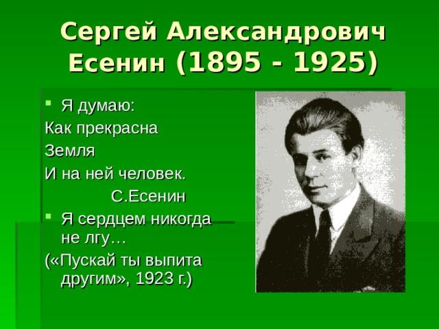 Сергей Александрович Есенин (1895 - 1925) Я думаю: Как прекрасна Земля И на ней человек.  С.Есенин Я сердцем никогда не лгу… («Пускай ты выпита другим», 1923 г.)