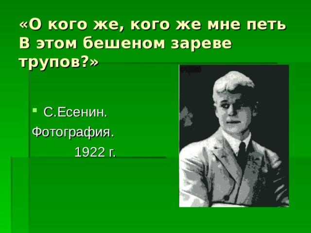 «О кого же, кого же мне петь  В этом бешеном зареве трупов?» С.Есенин. Фотография. 1922 г.