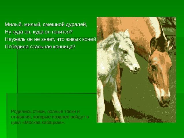 Милый, милый, смешной дуралей, Ну куда он, куда он гонится? Неужель он не знает, что живых коней Победила стальная конница? Родились стихи, полные тоски и отчаяния, которые позднее войдут в цикл «Москва кабацкая».