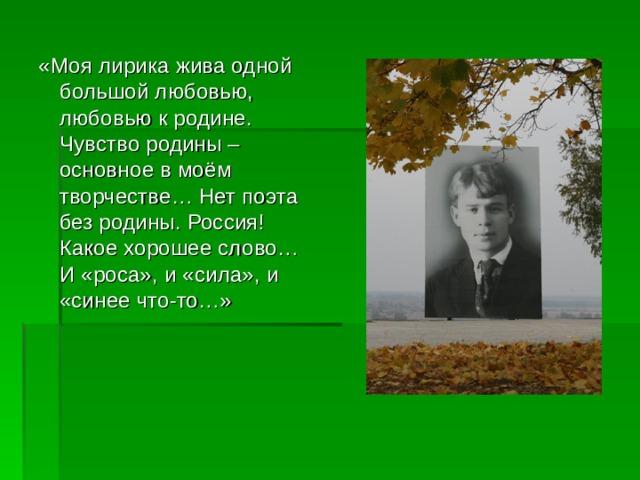«Моя лирика жива одной большой любовью, любовью к родине. Чувство родины – основное в моём творчестве… Нет поэта без родины. Россия! Какое хорошее слово… И «роса», и «сила», и «синее что-то…»