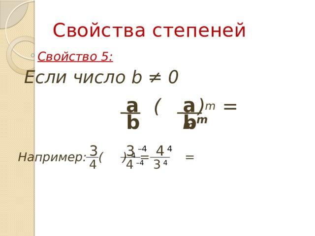 Свойства степеней Свойство 5: Свойство 5:  Если число b ≠ 0  ( ) m =   a m a b m b 3 3  –4 4  4 Например: ( ) –4 = = 4 4  –4 3  4