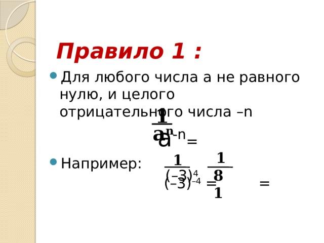 Правило 1 : Для любого числа а не равного нулю, и целого отрицательного числа –n  a -n =  Например:  (–3) –4 = = 1 a n 1 1 (–3) 4 81