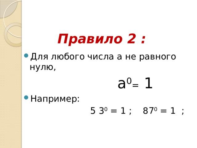 Правило 2 : Для любого числа а не равного нулю,  a 0 = 1  Например:  5 3 0 =1 ; 87 0 = 1 ;
