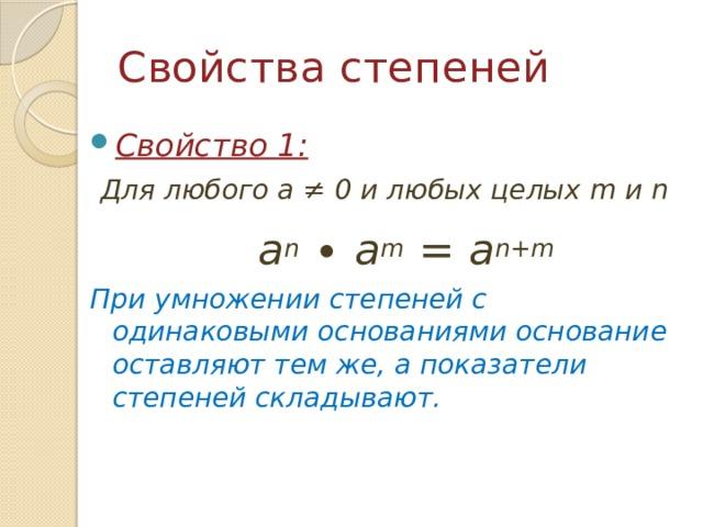 Свойства степеней Свойство 1:  Для любого a ≠ 0 и любых целых m и n  a n ∙ a m = a n+m  При умножении степеней с одинаковыми основаниями основание оставляют тем же, а показатели степеней складывают.
