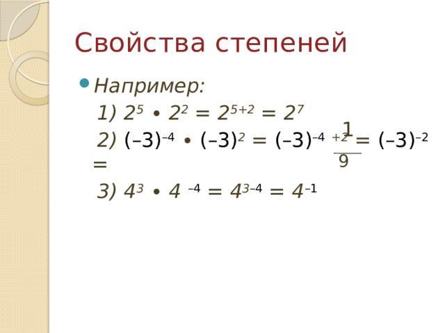 Свойства степеней Например:  1) 2 5 ∙ 2 2 = 2 5+2 = 2 7   2) (–3) –4 ∙ (–3) 2 = (–3) –4  +2 = (–3) –2 =  3) 4 3 ∙ 4  –4 = 4 3 –4 = 4 –1   1 9
