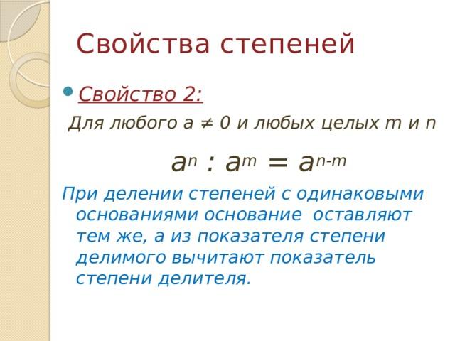 Свойства степеней Свойство 2:  Для любого a ≠ 0 и любых целых m и n  a n : a m = a n-m При делении степеней с одинаковыми основаниями основание оставляют тем же, а из показателя степени делимого вычитают показатель степени делителя.