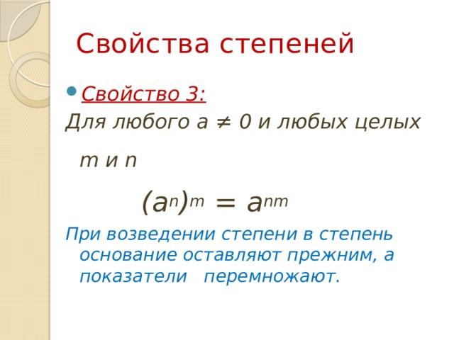 Свойства степеней Свойство 3: Для любого a ≠ 0 и любых целых m и n   (a n ) m = a nm При возведении степени в степень основание оставляют прежним, а показатели перемножают.