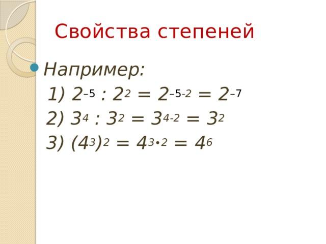 Свойства степеней Например:  1) 2 –5 : 2 2 = 2 –5 -2 = 2 –7   2) 3 4 : 3 2 = 3 4-2 = 3 2  3) (4 3 ) 2 = 4 3∙2 = 4 6