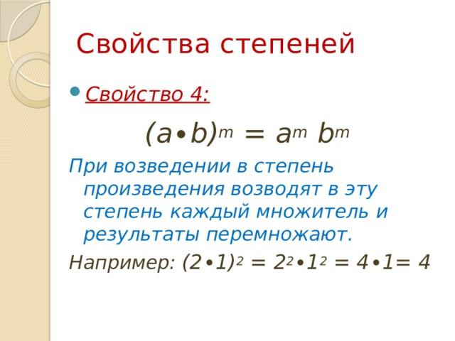 Свойства степеней Свойство 4:  (a∙b) m = a m b m  При возведении в степень произведения возводят в эту степень каждый множитель и результаты перемножают. Например: (2∙1) 2 = 2 2 ∙1 2  = 4∙1= 4