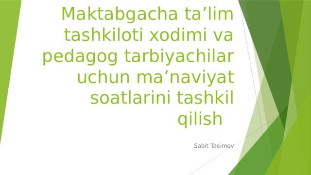 Maktabgacha ta'lim tashkiloti xodimi va pedagog tarbiyachilar uchun ma'naviyat soatlarini tashkil qilish Sabit Tasimov