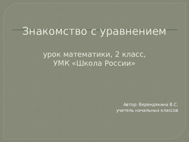Знакомство с уравнением   урок математики, 2 класс,  УМК «Школа России» Автор: Верендякина В.С. учитель начальных классов