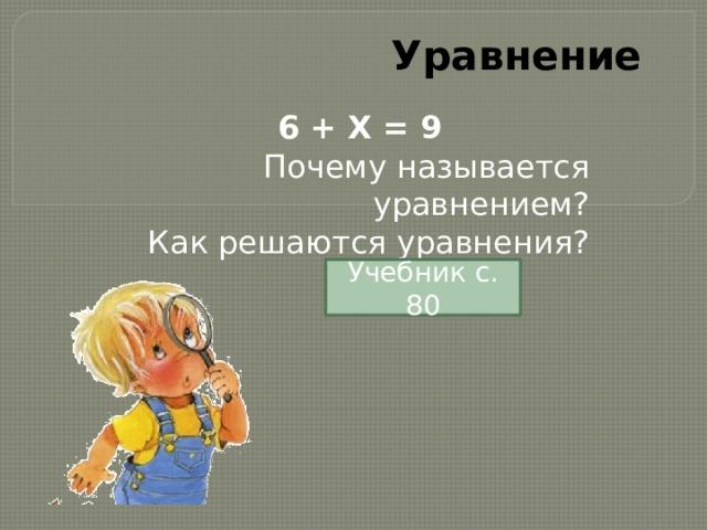Уравнение 6 + X = 9 Почему называется уравнением? Как решаются уравнения? Учебник с. 80